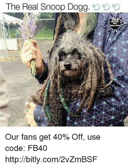 Snoop Dogge: The Real Snoop Dogg.  RCAL SPILL Our fans get 40% Off, use code: FB40 http://bitly.com/2vZmBSF