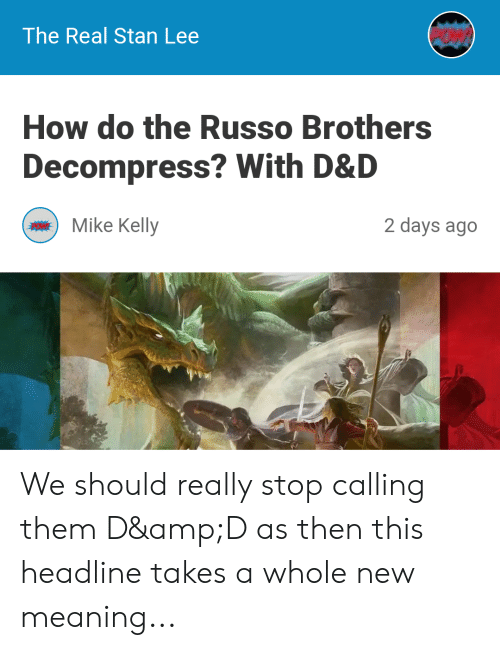 Stan, Stan Lee, and Meaning: The Real Stan Lee  How do the Russo Brothers  Decompress? With D&D  HO Mike Kelly  2 days ago We should really stop calling them D&D as then this headline takes a whole new meaning...