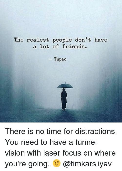 Tunnel Vision: The realest people don't, have  a lot of friends.  Tupac There is no time for distractions. You need to have a tunnel vision with laser focus on where you're going. 😉 @timkarsliyev