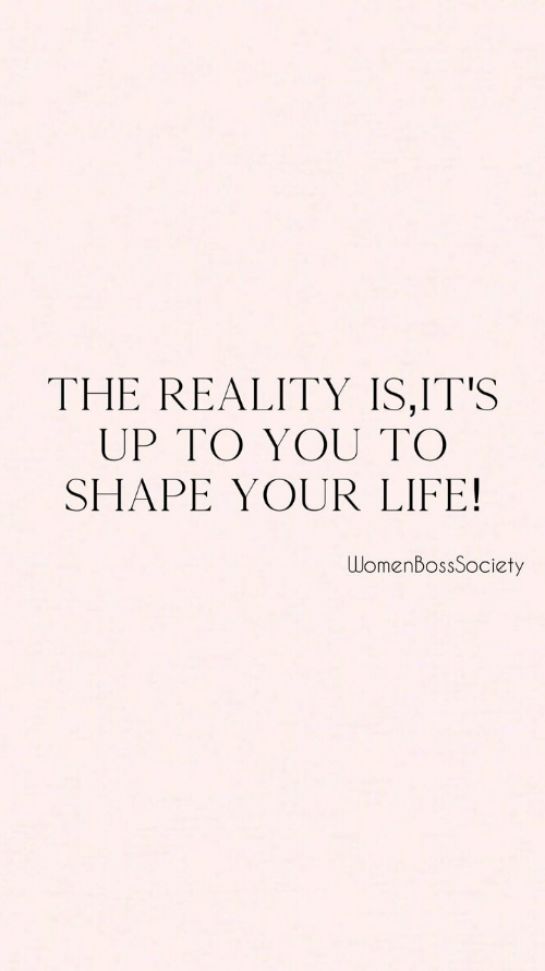 Life, Reality, and You: THE REALITY IS,IT'S  UP TO YOU TO  SHAPE YOUR LIFE!  WomenBossSociety