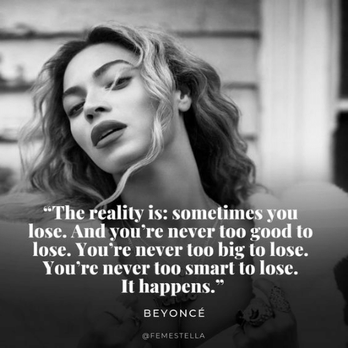 Beyonce, Yo, and Good: The reality is: sometimes yo  lose. And you're never too good to  lose. You're never too big to lose.  You're never too smart to lose.  It happens.  BEYONCE  @FEMESTELLA