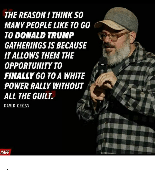 Donald Trump, Memes, and Opportunity: THE REASON I THINK SO  MANY PEOPLE LIKE TO GO  TO DONALD TRUMP  GATHERINGS IS BECAUSE  IT ALLOWS THEM THE  OPPORTUNITY TO  FINALLY GO TOA WHITE  POWER RALLY WITHOUT  ALL THE GUILT  CAFE .