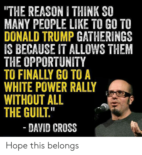 """Donald Trump, Cross, and Opportunity: """"THE REASON I THINK SO  MANY PEOPLE LIKE TO GO TO  DONALD TRUMP GATHERINGS  IS BECAUSE IT ALLOWS THEM  THE OPPORTUNITY  TO FINALLY GO TO A  WHITE POWER RALLY  WITHOUT ALL  THE GUILT.""""  - DAVID CROSS Hope this belongs"""