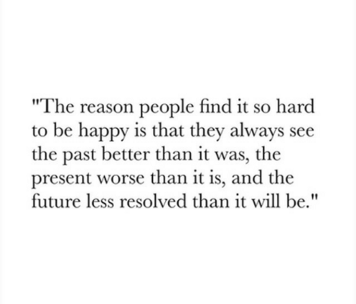 """resolved: The reason people find it so hard  to be happy is that they always see  the past better than it was, the  present worse than it is, and the  future less resolved than it will be."""""""