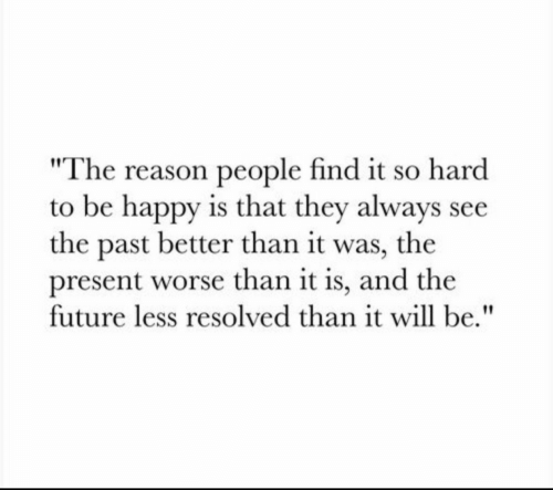 """resolved: """"The reason people find it so hard  to be happy is that they always see  the past better than it was, the  present worse than it is, and the  future less resolved than it will be."""""""