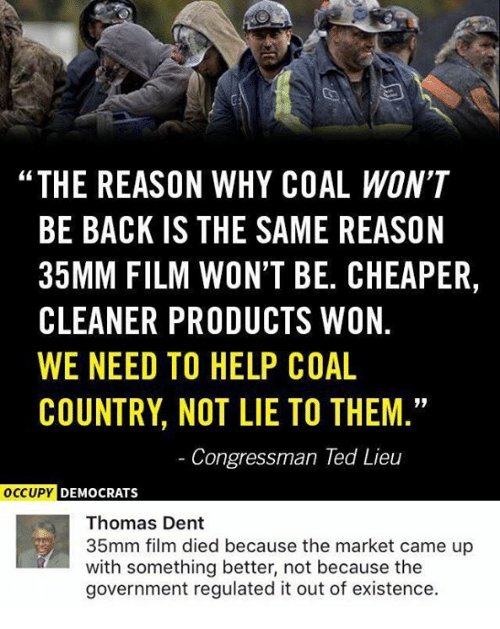"""Memes, Ted, and Help: """"THE REASON WHY COAL WON'T  BE BACK IS THE SAME REASON  35MM FILM WON'T BE. CHEAPER,  CLEANER PRODUCTS WON.  WE NEED TO HELP COAL  COUNTRY, NOT LIE TO THEM.  Congressman Ted Lieu  DEMOCRATS  Thomas Dent  35mm film died because the market came up  with something better, not because the  government regulated it out of existence."""