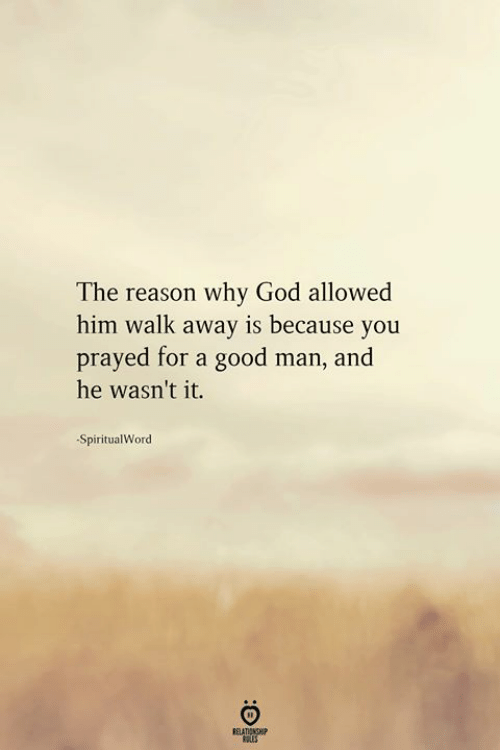 God, Good, and Reason: The reason why God allowed  him walk away is because you  prayed for a good man, and  he wasn't it.  SpiritualWord  ELATINGHP  ROLES