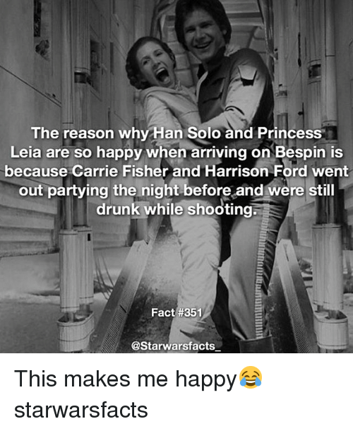Hans Solo: The reason why Han Solo and Princess  Leia are so happy when arriving on Bespin is  because Carrie Fisher and Harrison Ford went  out partying the night before and were still  drunk while shooting;  Fact #351  @Starwarsfacts This makes me happy😂 starwarsfacts
