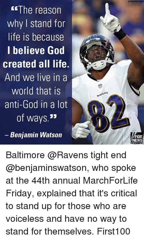 Baltimore Ravens: The reason  why stand for  life is because  I believe God  created all life.  And we live in a  world that is  anti-God in  a lot  of ways  JJ  Benjamin Watson  FOX  NEWS Baltimore @Ravens tight end @benjaminswatson, who spoke at the 44th annual MarchForLife Friday, explained that it's critical to stand up for those who are voiceless and have no way to stand for themselves. First100