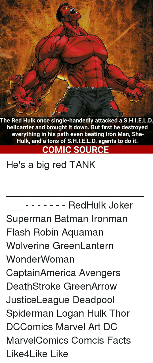 Single Handingly: The Red Hulk once single-handedly attacked a S.H.I.E.L.D.  helicarrier and brought it down. But first he destroyed  everything in his path even beating lron Man, She-  Hulk, and a tons of S.H.I.E.L.D. agents to do it.  COMIC SOURCE He's a big red TANK _____________________________________________________ - - - - - - - RedHulk Joker Superman Batman Ironman Flash Robin Aquaman Wolverine GreenLantern WonderWoman CaptainAmerica Avengers DeathStroke GreenArrow JusticeLeague Deadpool Spiderman Logan Hulk Thor DCComics Marvel Art DC MarvelComics Comcis Facts Like4Like Like