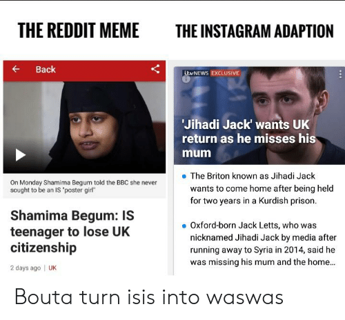 "Instagram, Isis, and Meme: THE REDDIT MEME  THE INSTAGRAM ADAPTION  Back  ibvNEWS EXCLUSIVE  Jihadi Jack wants UK  return as he misses his  mum  e The Briton known as Jihadi Jack  On Monday Shamima Begum told the BBC she never  sought to be an IS ""poster girl""  wants to come home after being held  for two years in a Kurdish prison.  Shamima Begum: IS  teenager to lose UK  citizenship  2 days ago 
