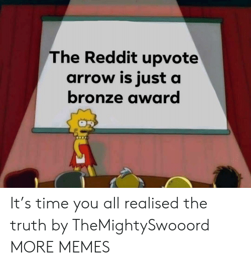 Arrow: The Reddit upvote  arrow is just a  bronze award It's time you all realised the truth by TheMightySwooord MORE MEMES
