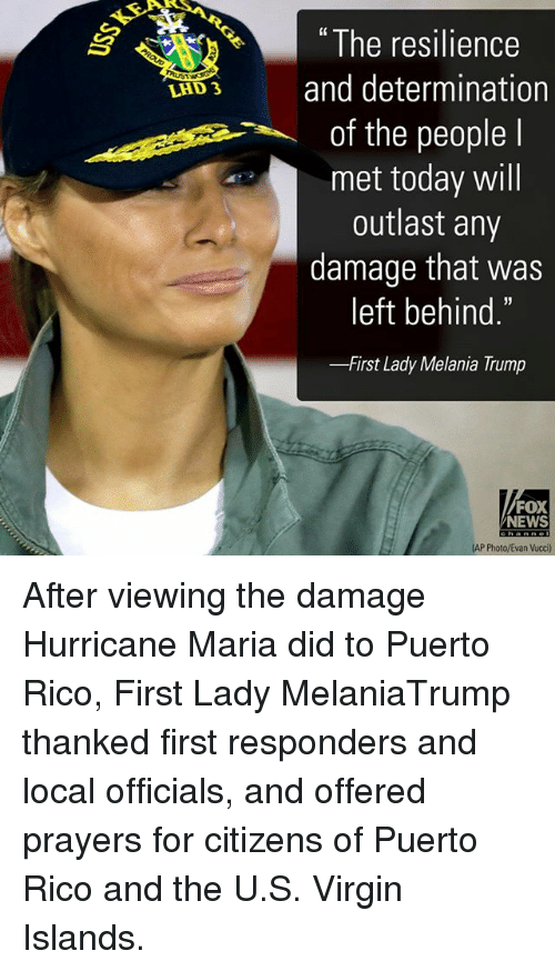 """resilience: """" The resilience  LAD3 and determination  of the people l  met today will  outlast any  damage that was  left behind.  -First Lady Melania Trump  FOX  NEWS  AP Photo/Evan Vucci) After viewing the damage Hurricane Maria did to Puerto Rico, First Lady MelaniaTrump thanked first responders and local officials, and offered prayers for citizens of Puerto Rico and the U.S. Virgin Islands."""