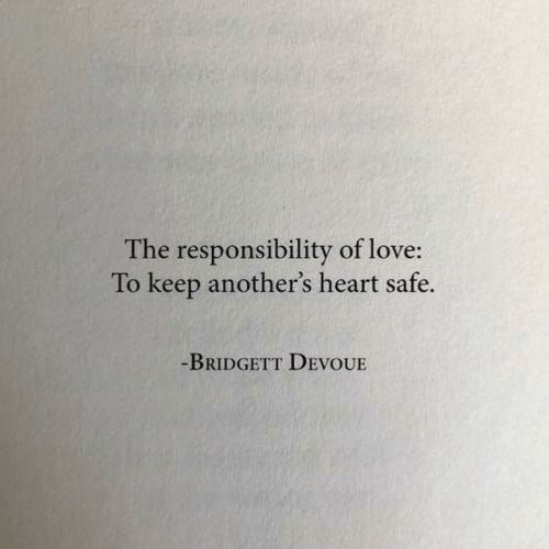 Love, Heart, and Responsibility: The responsibility of love:  To keep another's heart safe.  -BRIDGETT DEVOUE