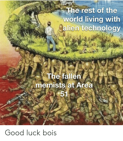 Alien, Good, and Technology: The rest of the  world living with  alien technology  The fallen  memists at Area  51 Good luck bois