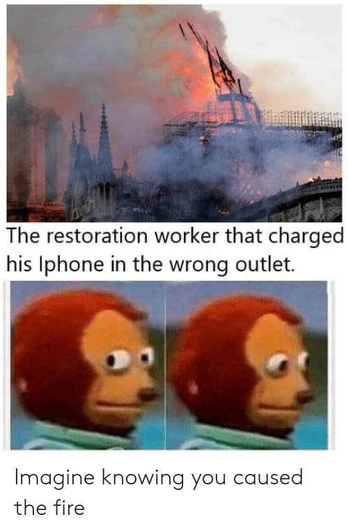 Outlet: The restoration worker that charged  his lphone in the wrong outlet. Imagine knowing you caused the fire