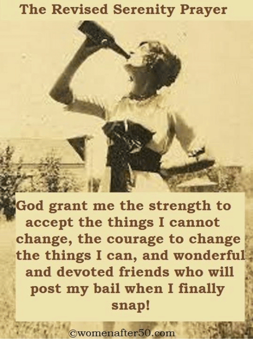 Friends, God, and Memes: The Revised Serenity Prayer  God grant me the strength to  accept the things I cannot  change, the courage to change  the things I can, and wonderful  and devoted friends who will  post my bail when I finally  snap!  Owomenafter50.com