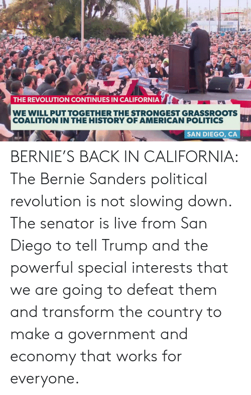Bernie Sanders, Memes, and Politics: THE REVOLUTION CONTINUES IN CALIFORNIA  WE WILL PUT TOGETHER THE STRONGEST GRASSROOTS  COALITION IN THE HISTORY OF AMERICAN POLITICS  SAN DIEGO, CA BERNIE'S BACK IN CALIFORNIA: The Bernie Sanders political revolution is not slowing down. The senator is live from San Diego to tell Trump and the powerful special interests that we are going to defeat them and transform the country to make a government and economy that works for everyone.