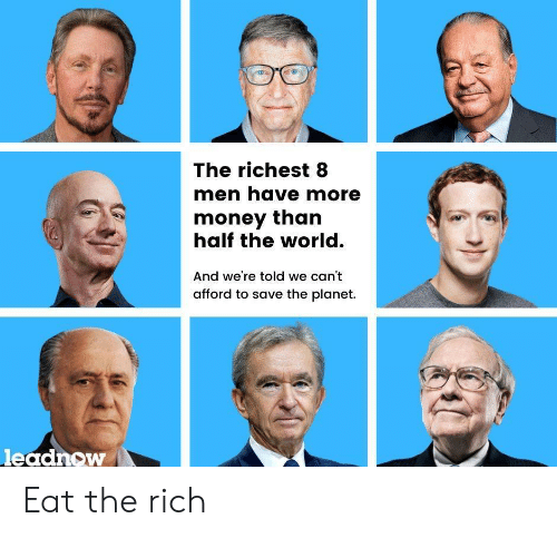 We Cant: The richest 8  men have more  money than  half the world.  And we're told we can't  afford to save the planet.  leadnow Eat the rich