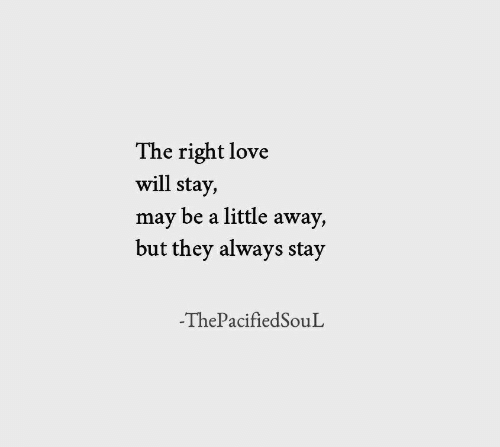 May Be: The right love  will stay,  may be a little away,  but they always stay  -ThePacifiedSouL