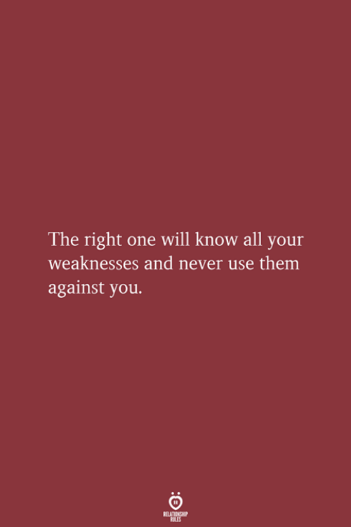 Never, One, and Will: The right one will know all your  weaknesses and never use them  against you.  RELATIONSHIP  LES