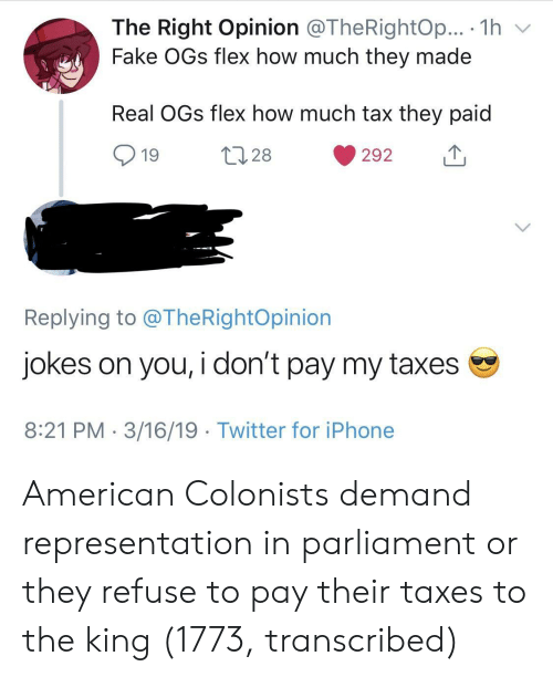 ogs: The Right Opinion @TheRightOp... . 1h v  Fake OGs flex how much they made  Real OGs flex how much tax they paid  19  28  292  Replying to @TheRightOpinion  Jokes on you, i don't pay my taxes  8:21 PM 3/16/19 Twitter for iPhone American Colonists demand representation in parliament or they refuse to pay their taxes to the king (1773, transcribed)