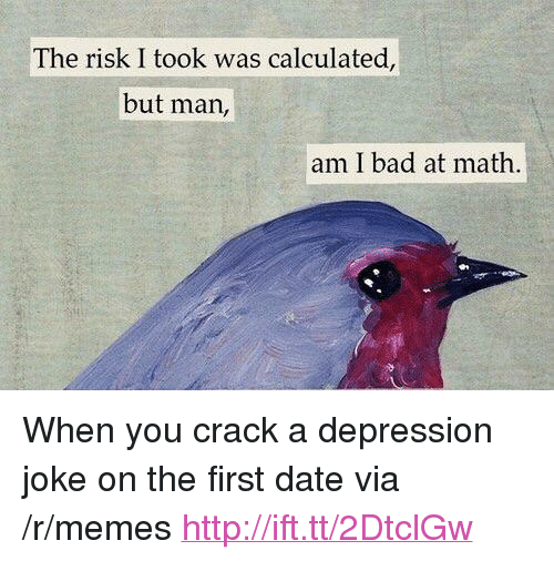 "Risk I Took Was Calculated But Man Am I Bad At Math: The risk I took was calculated,  but man,  am I bad at math <p>When you crack a depression joke on the first date via /r/memes <a href=""http://ift.tt/2DtclGw"">http://ift.tt/2DtclGw</a></p>"