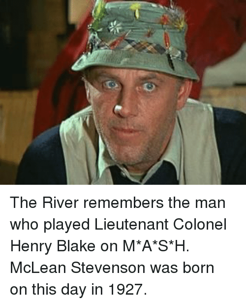 mclean: The River remembers the man who played  Lieutenant Colonel Henry Blake on M*A*S*H. McLean Stevenson was born on this day in  1927.