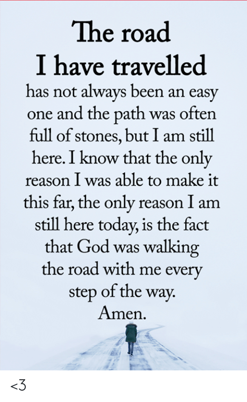 God, Memes, and Today: The road  I have travelled  has not always been an easy  one and the path was often  full of stones, but I am still  here. I know that the only  reason I was able to make it  this far, the only reason I am  still here today, is the fact  that God was walking  the road with me every  step of the way.  Amen <3