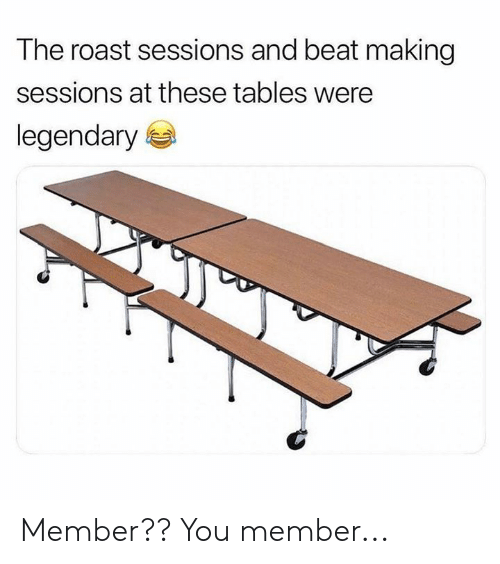 Sessions: The roast sessions and beat making  sessions at these tables were  legendary Member??  You member...