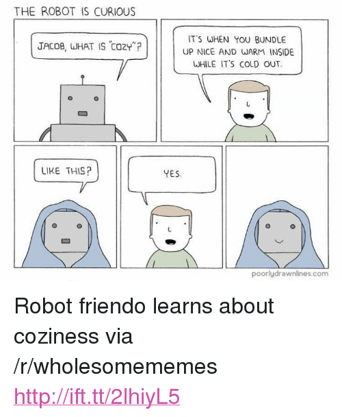 """Friendo: THE ROBOT IS CURIOUS  IT'S WHEN YOU BUNDLE  UP NICE AND WARM INSIDE  WHILE IT'S COLD OUT.  JACOB, WHAT IS CO2Y""""?  LIKE THIS?  YES  poorlydrawnlines.com <p>Robot friendo learns about coziness via /r/wholesomememes <a href=""""http://ift.tt/2lhiyL5"""">http://ift.tt/2lhiyL5</a></p>"""