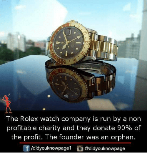 Memes, Run, and Rolex: The Rolex watch company is run by a non  profitable charity and they donate 90% of  the profit. The founder was an orphan.  /didyouknowpagel @didyouknowpage