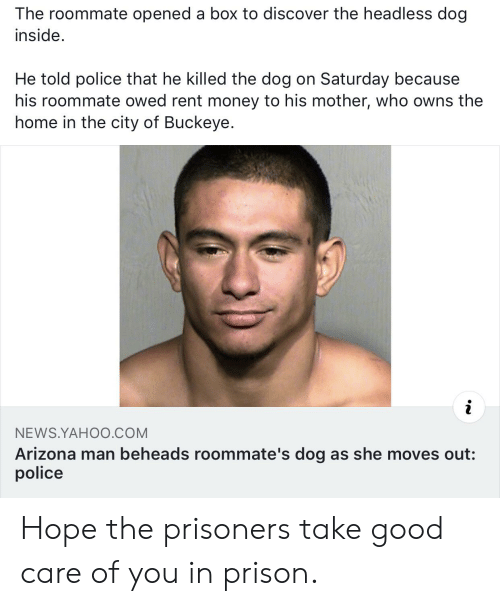 Money, News, and Police: The roommate opened a box to discover the headless dog  inside.  He told police that he killed the dog on Saturday because  his roommate owed rent money to his mother, who owns the  home in the city of Buckeye.  i  NEWS.YAHO0.COM  Arizona man beheads roommate's dog as she moves out:  police Hope the prisoners take good care of you in prison.