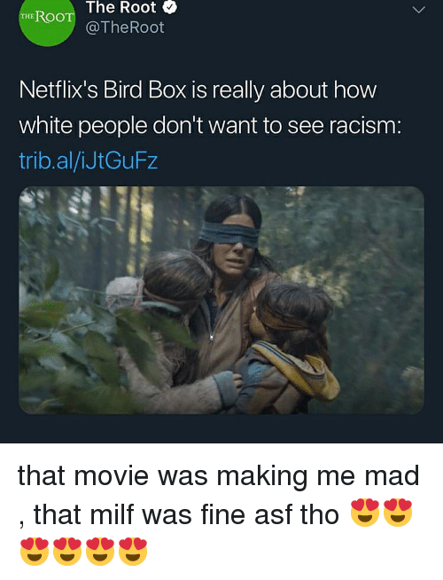 netflixs: The Root &  THE ROO  @TheRoot  Netflix's Bird Box is really about how  white people don't want to see racism:  trib.al/iJtGuFz that movie was making me mad , that milf was fine asf tho 😍😍😍😍😍😍