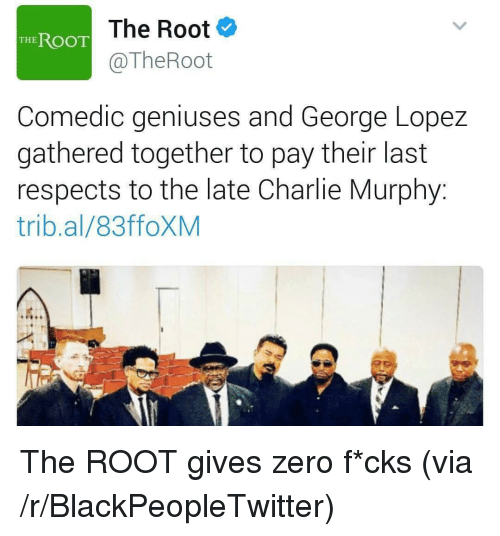 George Lopez: The Root  @TheRoot  THE ROOT  Comedic geniuses and George Lopez  gathered together to pay their last  respects to the late Charlie Murphy:  trib.al/83ffoXM <p>The ROOT gives zero f*cks (via /r/BlackPeopleTwitter)</p>
