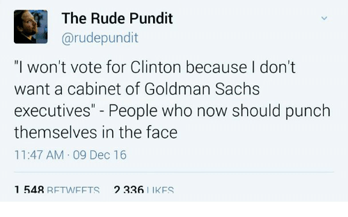 "Memes, Rude, and Goldman Sachs: The Rude Pundit  Garudepundit  ""I won't vote for Clinton because don't  want a cabinet of Goldman Sachs  executives"" People who now should punch  themselves in the face  11:47 AM 09 Dec 16  1 548  RFTW FFTS  2 226  I IKFS"