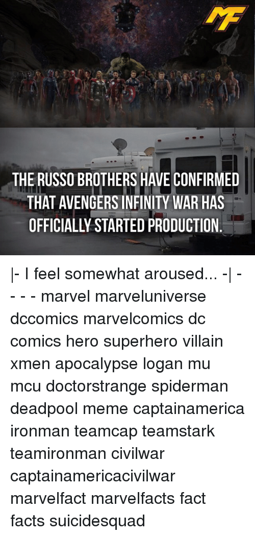arousal: THE RUSSO BROTHERS HAVE CONFIRMED  THAT AVENGERSINFINITY WAR HAS  OFFICIALLY STARTED PRODUCTION |- I feel somewhat aroused... -| - - - - marvel marveluniverse dccomics marvelcomics dc comics hero superhero villain xmen apocalypse logan mu mcu doctorstrange spiderman deadpool meme captainamerica ironman teamcap teamstark teamironman civilwar captainamericacivilwar marvelfact marvelfacts fact facts suicidesquad