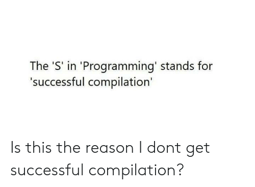 Programming, Reason, and Don: The 'S' in 'Programming' stands for  'successful compilation' Is this the reason I dont get successful compilation?