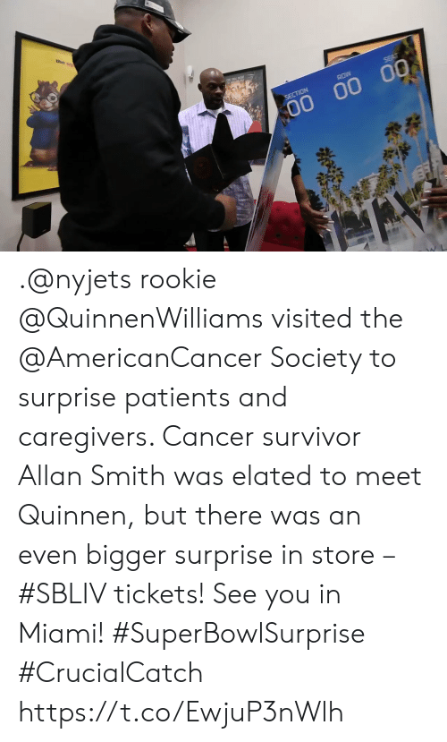 Patients: the s  ROW  SECTION  00 00 00 .@nyjets rookie @QuinnenWilliams visited the @AmericanCancer Society to surprise patients and caregivers. Cancer survivor Allan Smith was elated to meet Quinnen, but there was an even bigger surprise in store – #SBLIV tickets!  See you in Miami! #SuperBowlSurprise #CrucialCatch https://t.co/EwjuP3nWlh