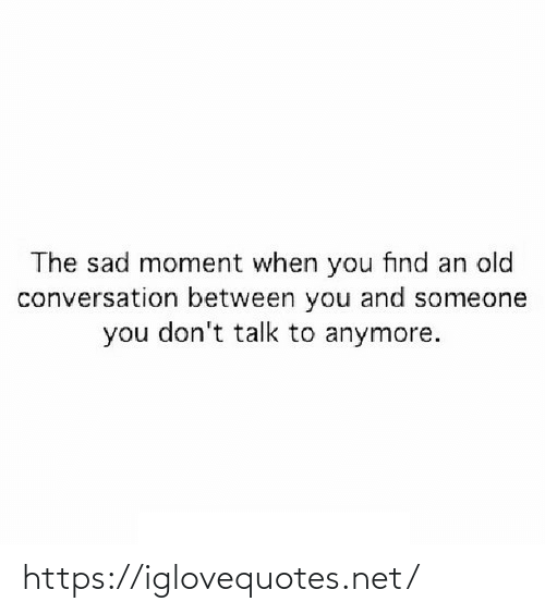 Between: The sad moment when you find an old  conversation between you and someone  you don't talk to anymore. https://iglovequotes.net/