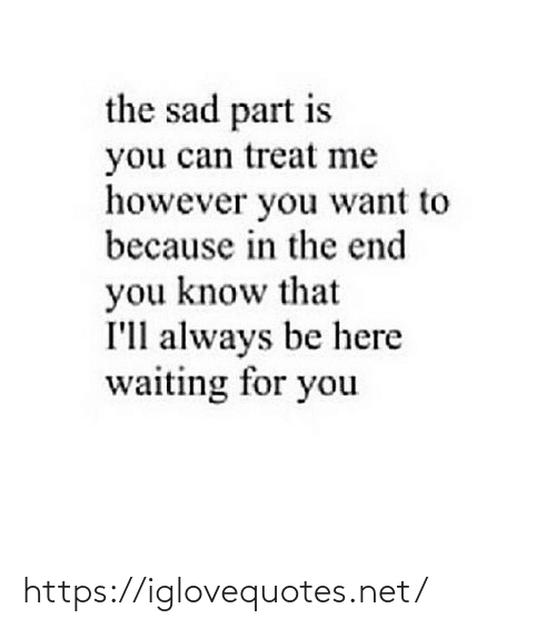 in the end: the sad part is  you can treat me  however you want to  because in the end  you know that  I'll always be here  waiting for you https://iglovequotes.net/