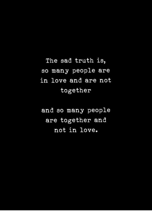 Love, Sad, and Truth: The sad truth is,  so many people are  in love and are not  together  and so many people  are together and  not in love