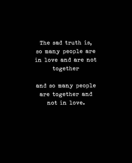 Love, Sad, and Truth: The sad truth is,  so many people are  in love and are not  together  and so many people  are together and  not in love.