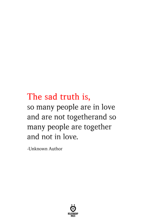 Love, Sad, and Truth: The sad truth is,  so many people are in love  and are not togetherand so  many people are together  and not in love  -Unknown Author  RELATIONSHIP  ES
