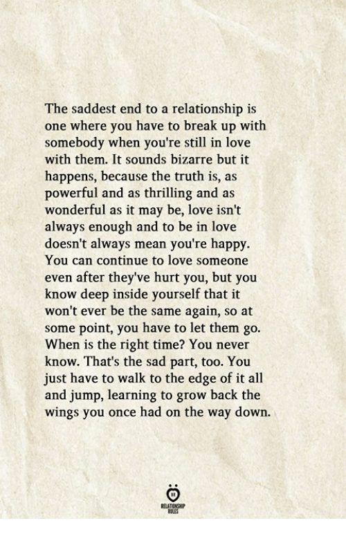 Love, Break, and Happy: The saddest end to a relationship is  one where you have to break up with  somebody when you're still in love  with them. It sounds bizarre but it  happens, because the truth is, as  powerful and as thrilling and as  wonderful as it may be, love isn't  always enough and to be in love  doesn't always mean you're happy.  You can continue to love someone  even after they've hurt you, but you  know deep inside yourself that it  won't ever be the same again, so at  some point, you have to let them go.  When is the right time? You never  know. That's the sad part, too. You  just have to walk to the edge of it all  and jump, learning to grow back the  wings you once had on the way down.