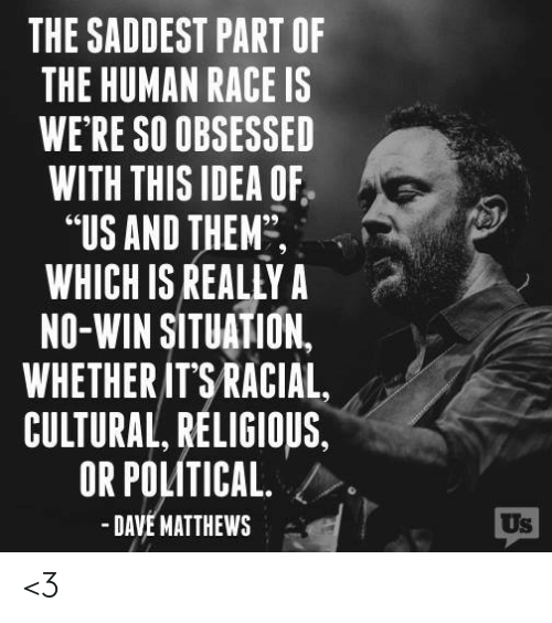"Memes, Dave Matthews, and Race: THE SADDEST PART OF  THE HUMAN RACE IS  WE RE SO OBSESSED  WITH THIS IDEA OF  ""US AND THEM,  WHICH IS REALLY A  NO-WIN SITUATION.  WHETHER ITSRACIAL,  CULTURAL RELIGIOUS,  OR POLITICAL />  -DAVE MATTHEWS  Us <3"