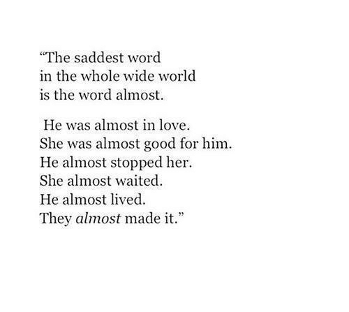 "Love, Good, and Word: ""The saddest word  in the whole wide world  is the word almost.  He was almost in love  She was almost good for him.  He almost stopped her  She almost waited  He almost lived  They almost made it."""