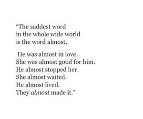 Love, Good, and Word: The saddest word  in the whole wide world  is the word almost.  He was almost in love.  She was almost good for him  He almost stopped her  She almost waited  He almost lived.  They almost made it.""