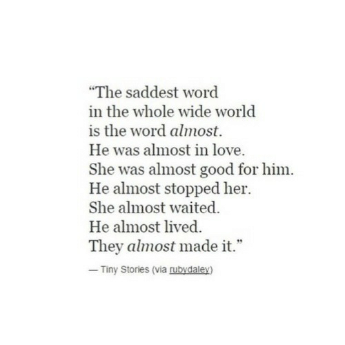 """Love, Good, and Word: """"The saddest word  in the whole wide world  is the word almost.  He was almost in love  She was almost good for him.  He almost stopped her.  She almost waited.  He almost lived  They almost made it.""""  Tiny Stories (via rubydaley)"""