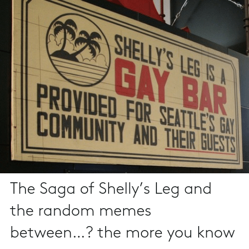 the more you know: The Saga of Shelly's Leg and the random memes between…? the more you know